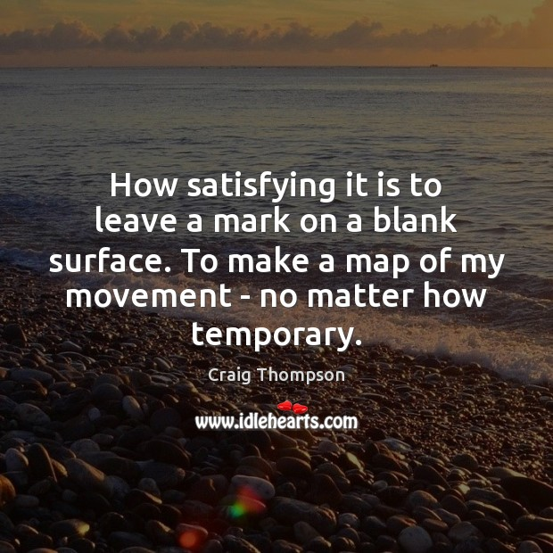 How satisfying it is to leave a mark on a blank surface. Craig Thompson Picture Quote