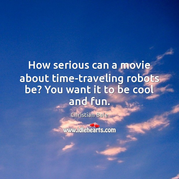 How serious can a movie about time-traveling robots be? You want it to be cool and fun. Travel Quotes Image