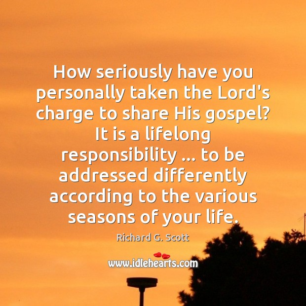 How seriously have you personally taken the Lord's charge to share His Richard G. Scott Picture Quote