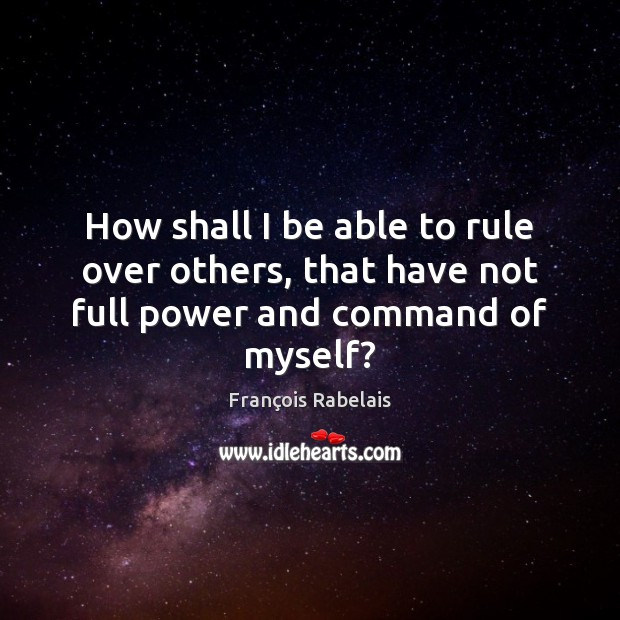 How shall I be able to rule over others, that have not full power and command of myself? Image