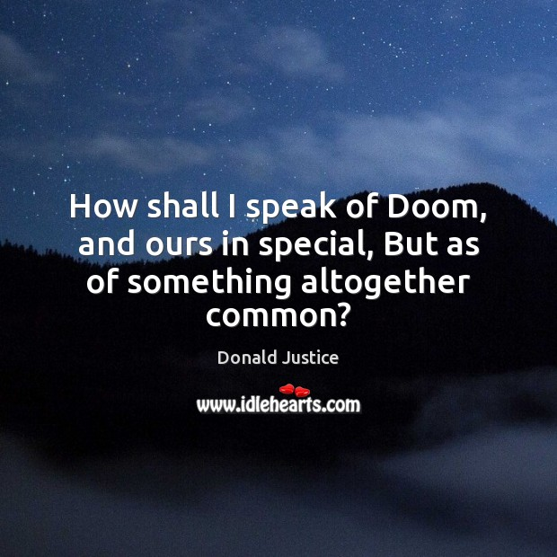 How shall I speak of Doom, and ours in special, But as of something altogether common? Image