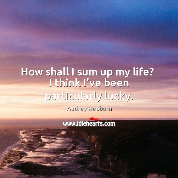 How shall I sum up my life?  I think I've been particularly lucky. Image