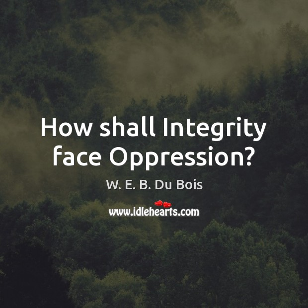 How shall Integrity face Oppression? W. E. B. Du Bois Picture Quote