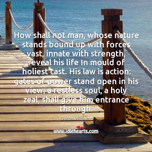 How shall not man, whose nature stands bound up with forces vast, Image