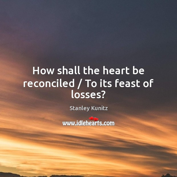 Image, How shall the heart be reconciled / To its feast of losses?