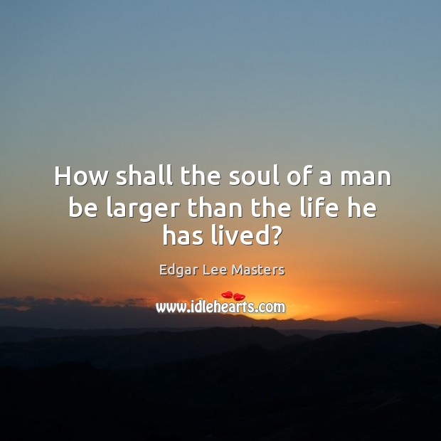 How shall the soul of a man be larger than the life he has lived? Image