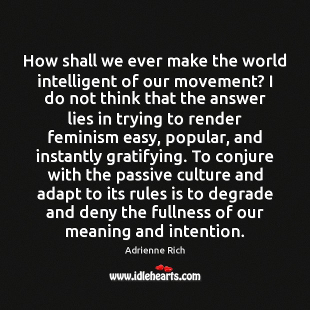 How shall we ever make the world intelligent of our movement? I Adrienne Rich Picture Quote