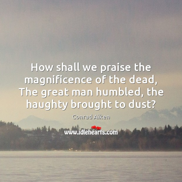 How shall we praise the magnificence of the dead, The great man Conrad Aiken Picture Quote