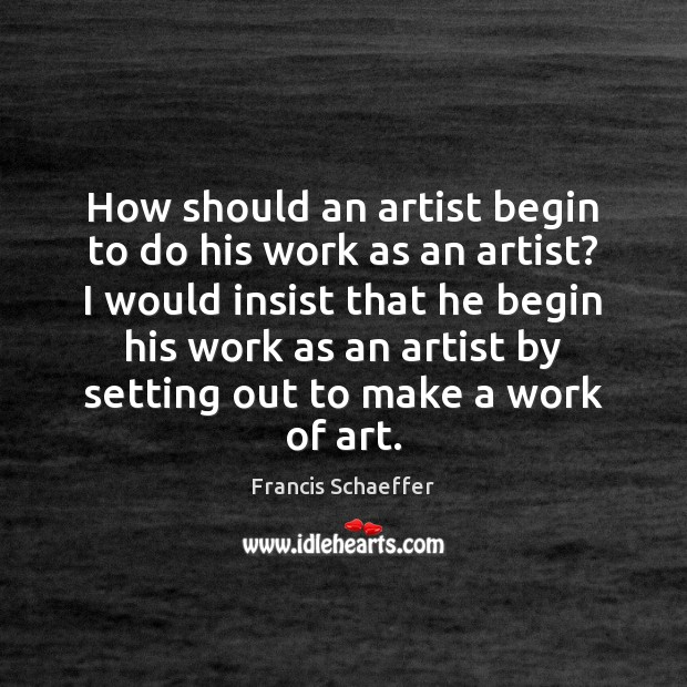 How should an artist begin to do his work as an artist? Francis Schaeffer Picture Quote