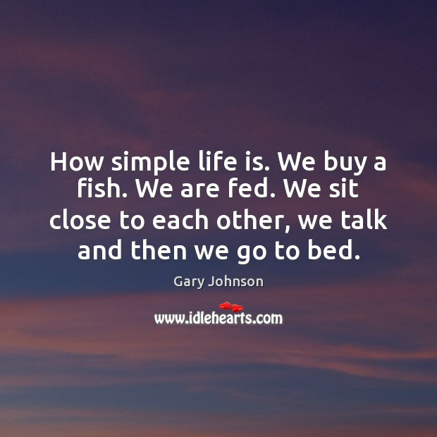 How simple life is. We buy a fish. We are fed. We Gary Johnson Picture Quote