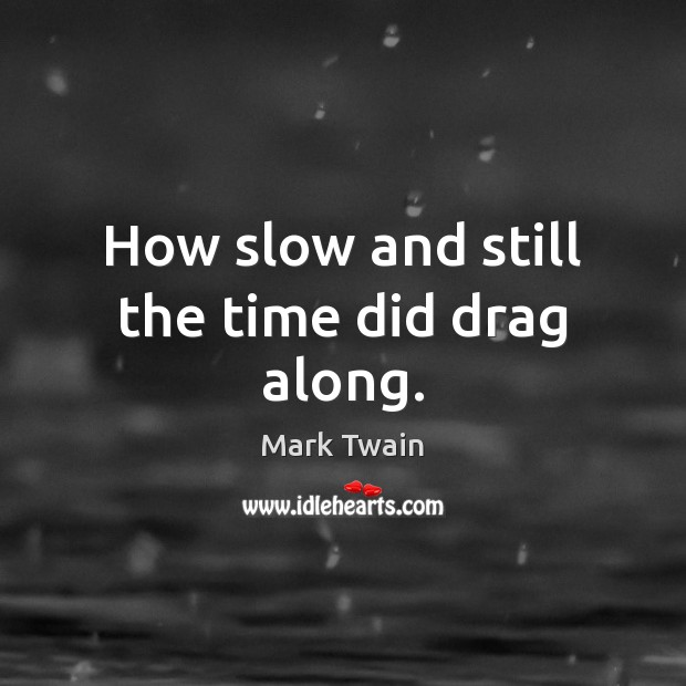 How slow and still the time did drag along. Image
