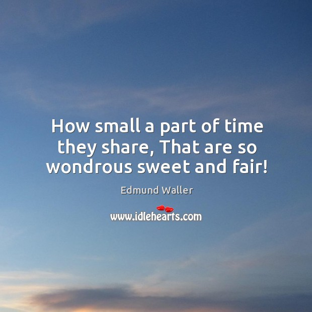 How small a part of time they share, that are so wondrous sweet and fair! Image