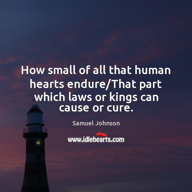 Image, How small of all that human hearts endure/That part which laws or kings can cause or cure.