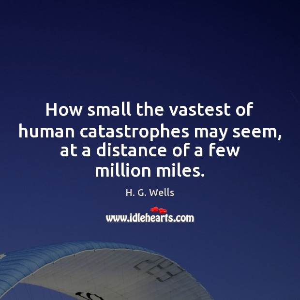 How small the vastest of human catastrophes may seem, at a distance H. G. Wells Picture Quote
