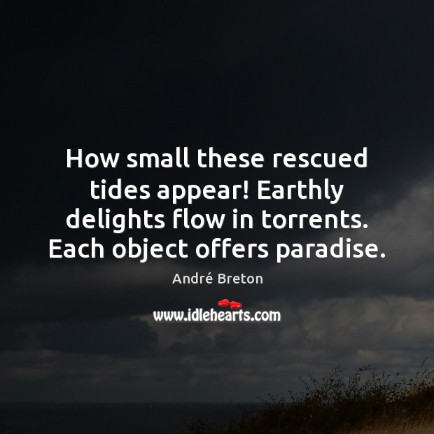 Image, How small these rescued tides appear! Earthly delights flow in torrents. Each