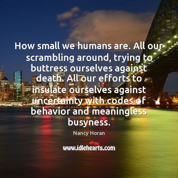 How small we humans are. All our scrambling around, trying to buttress Nancy Horan Picture Quote
