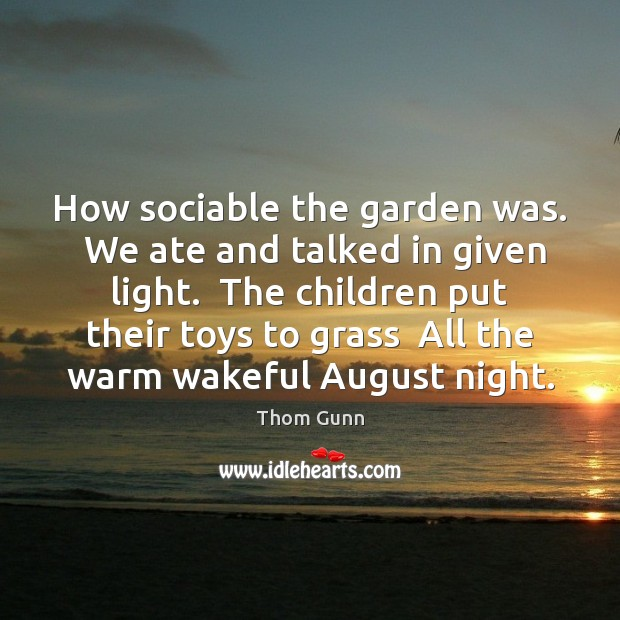 How sociable the garden was.  We ate and talked in given light. Thom Gunn Picture Quote
