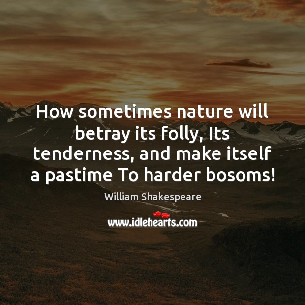 How sometimes nature will betray its folly, Its tenderness, and make itself Image