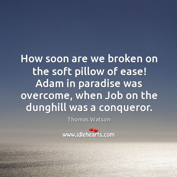 How soon are we broken on the soft pillow of ease! Adam Thomas Watson Picture Quote