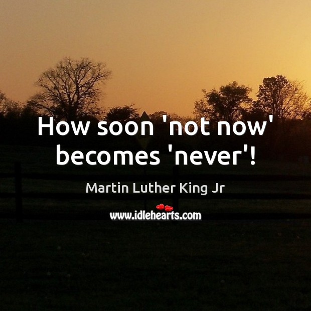 How soon 'not now' becomes 'never'! Image