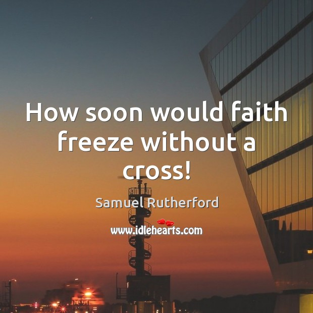 How soon would faith freeze without a cross! Image