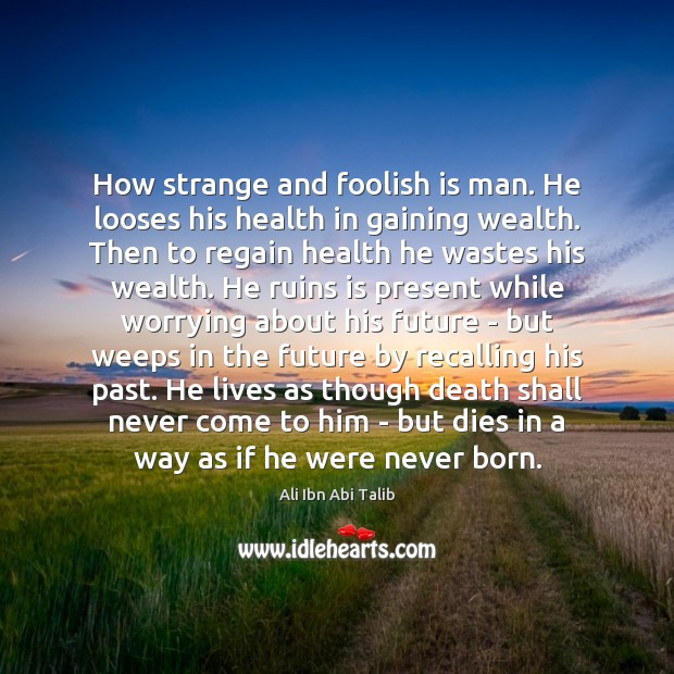 How strange and foolish is man. He looses his health in gaining Ali Ibn Abi Talib Picture Quote