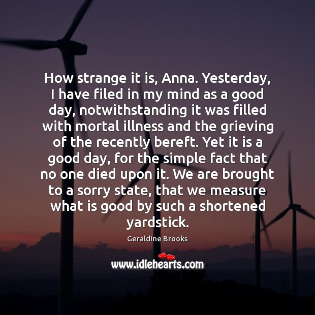 How strange it is, Anna. Yesterday, I have filed in my mind Good Day Quotes Image