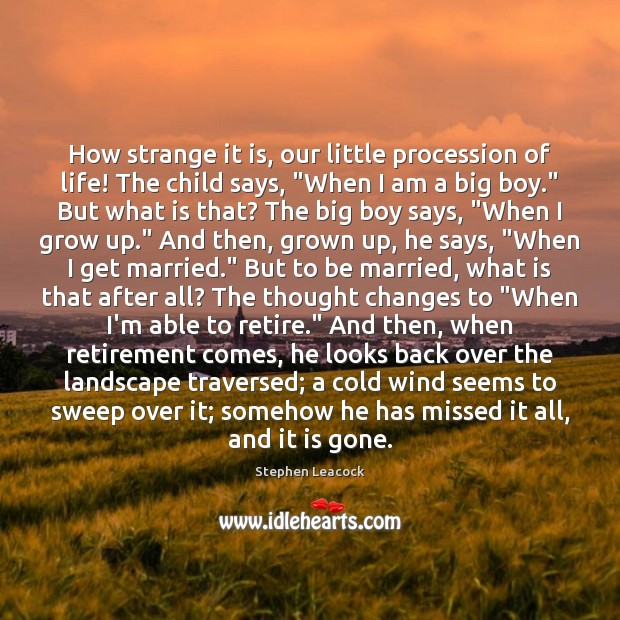 "How strange it is, our little procession of life! The child says, "" Stephen Leacock Picture Quote"