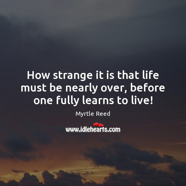 How strange it is that life must be nearly over, before one fully learns to live! Myrtle Reed Picture Quote