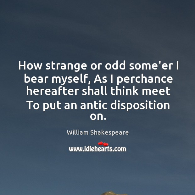 Image, How strange or odd some'er I bear myself, As I perchance hereafter