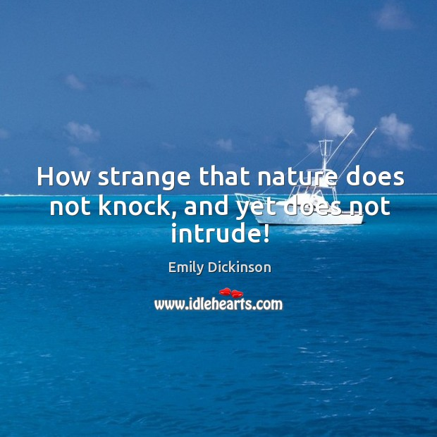 How strange that nature does not knock, and yet does not intrude! Image