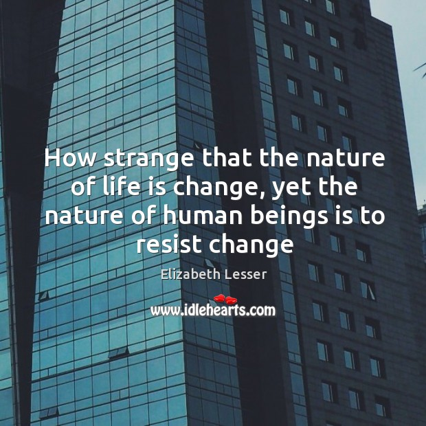 How strange that the nature of life is change, yet the nature Image