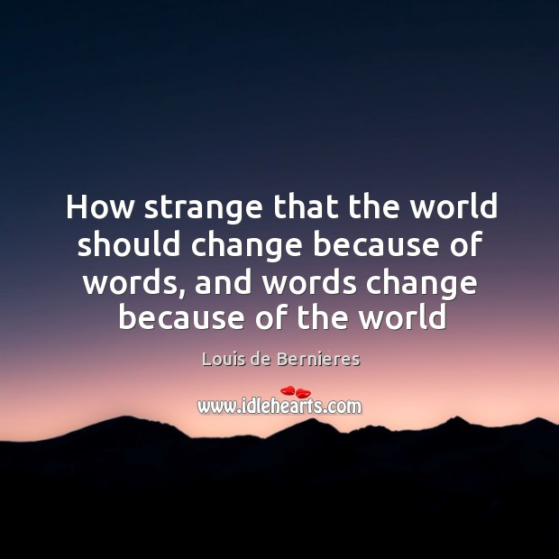 How strange that the world should change because of words, and words Louis de Bernieres Picture Quote