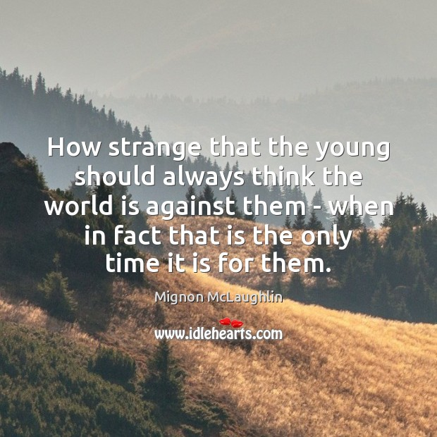 Image, How strange that the young should always think the world is against