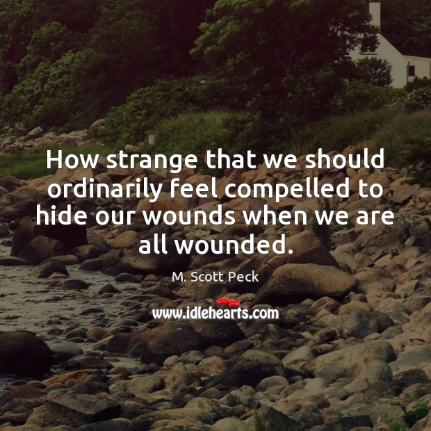 How strange that we should ordinarily feel compelled to hide our wounds M. Scott Peck Picture Quote