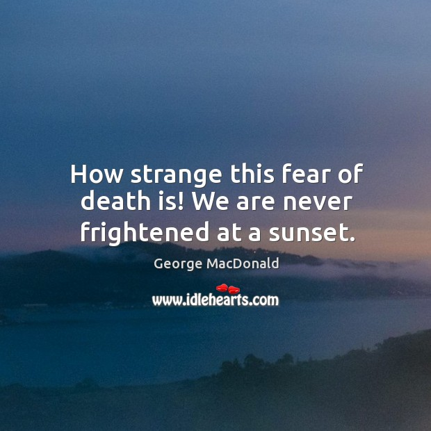 Image, How strange this fear of death is! we are never frightened at a sunset.