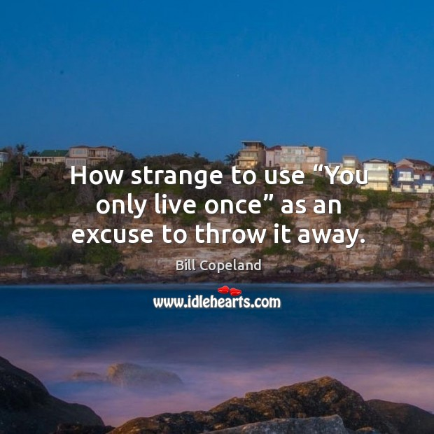 "Image, How strange to use ""you only live once"" as an excuse to throw it away."