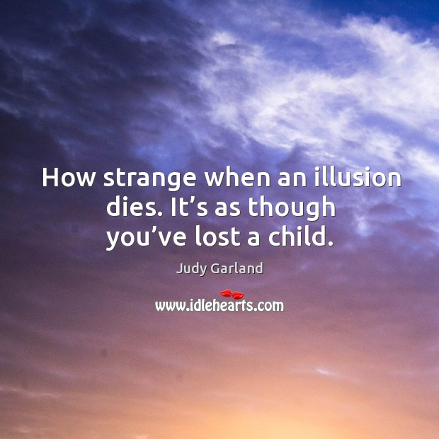 How strange when an illusion dies. It's as though you've lost a child. Image