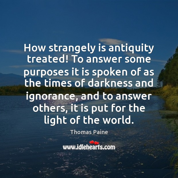 Image, How strangely is antiquity treated! To answer some purposes it is spoken