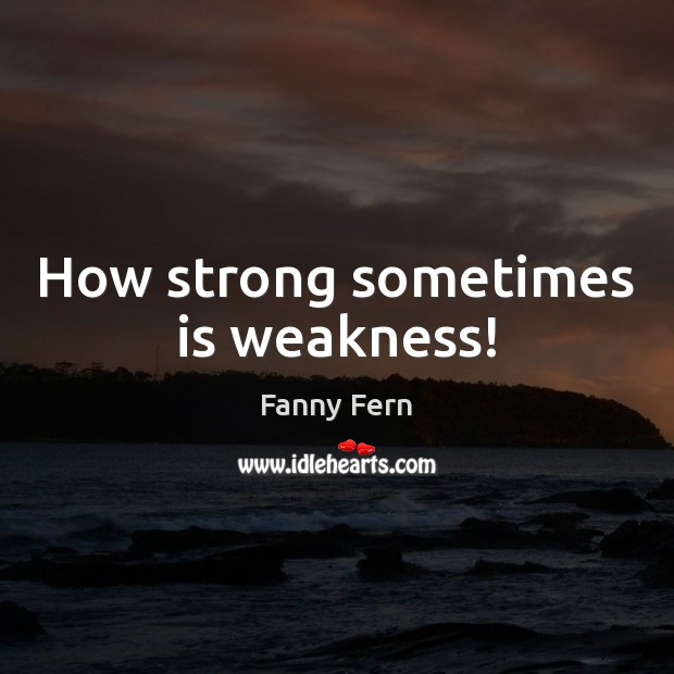 How strong sometimes is weakness! Fanny Fern Picture Quote