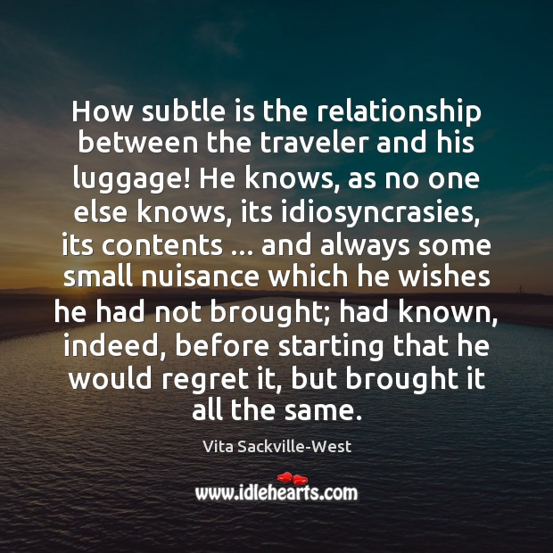 How subtle is the relationship between the traveler and his luggage! He Vita Sackville-West Picture Quote