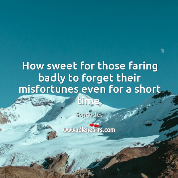 How sweet for those faring badly to forget their misfortunes even for a short time. Image