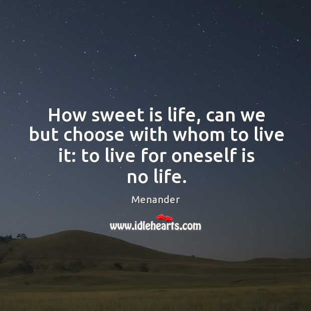 How sweet is life, can we but choose with whom to live it: to live for oneself is no life. Menander Picture Quote