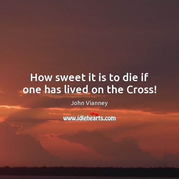 How sweet it is to die if one has lived on the Cross! John Vianney Picture Quote