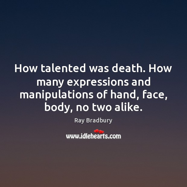 Image, How talented was death. How many expressions and manipulations of hand, face,