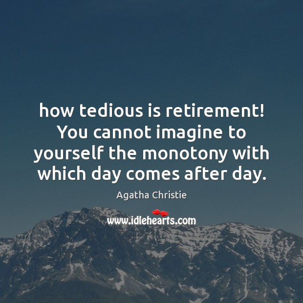 How tedious is retirement! You cannot imagine to yourself the monotony with Image