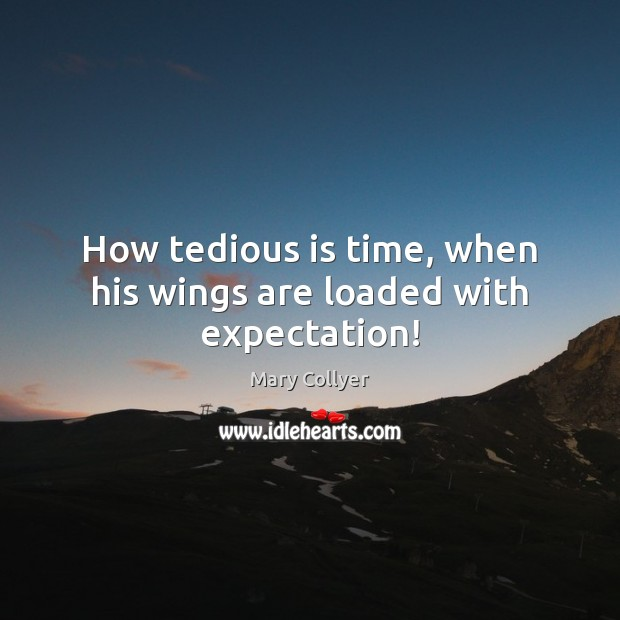 How tedious is time, when his wings are loaded with expectation! Image
