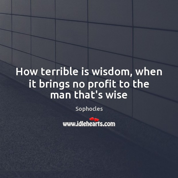 How terrible is wisdom, when it brings no profit to the man that's wise Sophocles Picture Quote