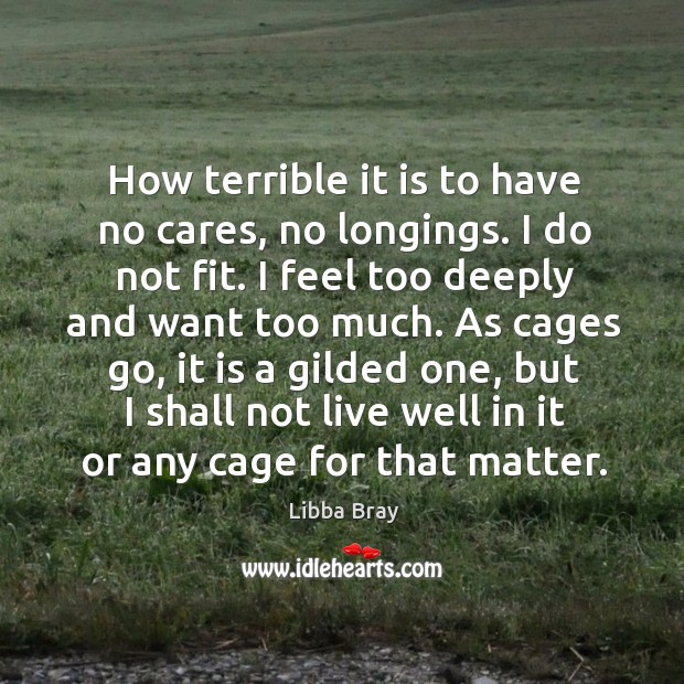 How terrible it is to have no cares, no longings. I do Image