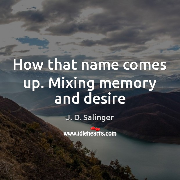 How that name comes up. Mixing memory and desire J. D. Salinger Picture Quote